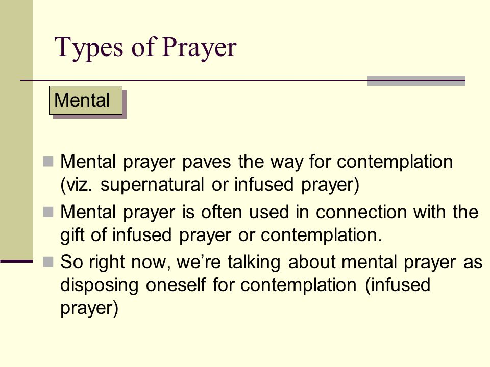 Types of Prayer Mental. Mental prayer paves the way for contemplation (viz. supernatural or infused prayer)