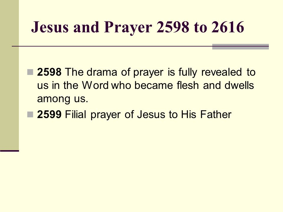 Jesus and Prayer 2598 to 2616 2598 The drama of prayer is fully revealed to us in the Word who became flesh and dwells among us.