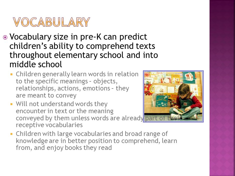 Vocabulary Vocabulary size in pre-K can predict children's ability to comprehend texts throughout elementary school and into middle school.