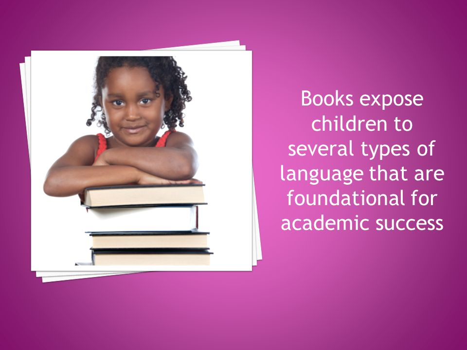 Books expose children to several types of language that are foundational for academic success