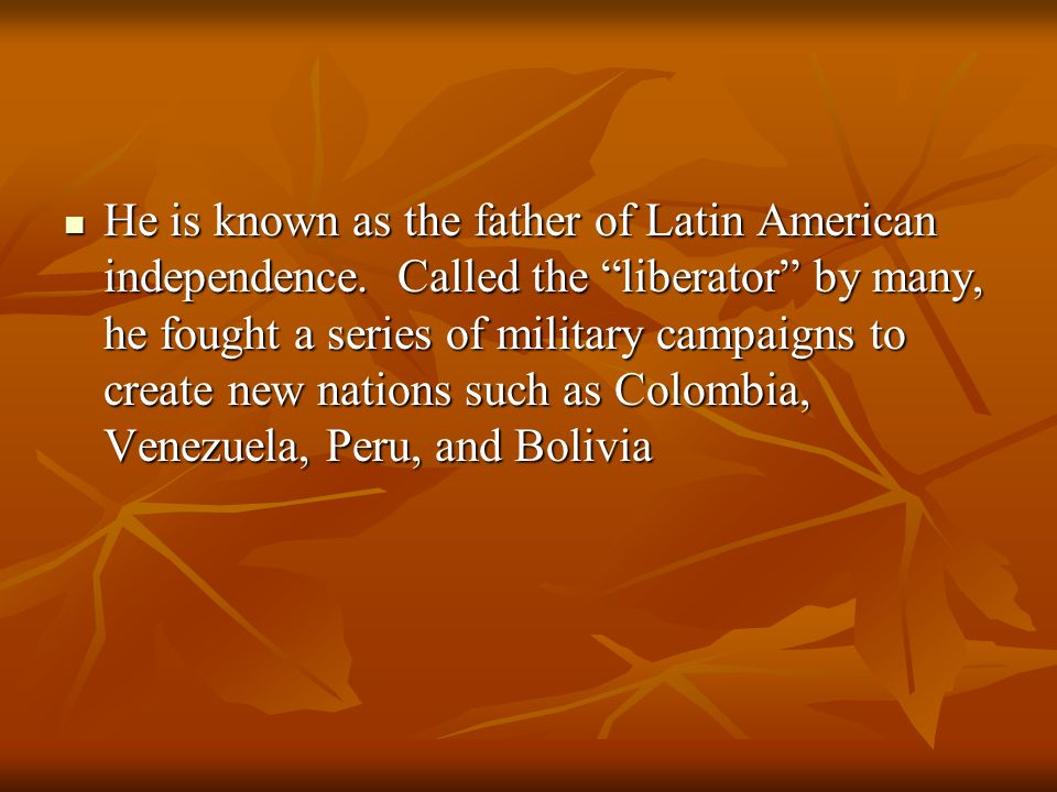 He is known as the father of Latin American independence