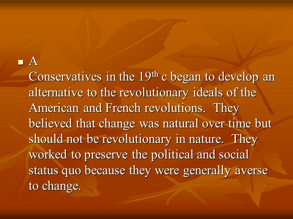 A Conservatives in the 19th c began to develop an alternative to the revolutionary ideals of the American and French revolutions.