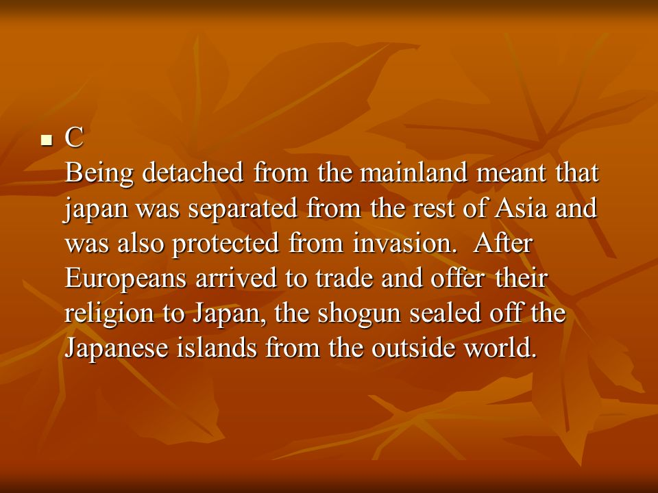 C Being detached from the mainland meant that japan was separated from the rest of Asia and was also protected from invasion.