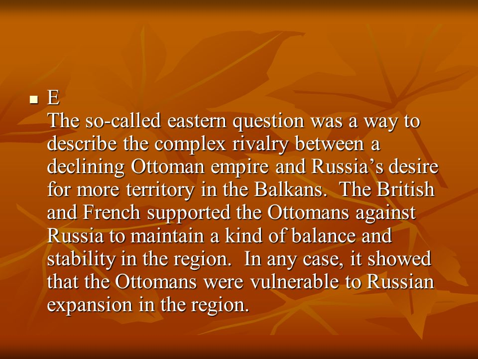 E The so-called eastern question was a way to describe the complex rivalry between a declining Ottoman empire and Russia's desire for more territory in the Balkans.