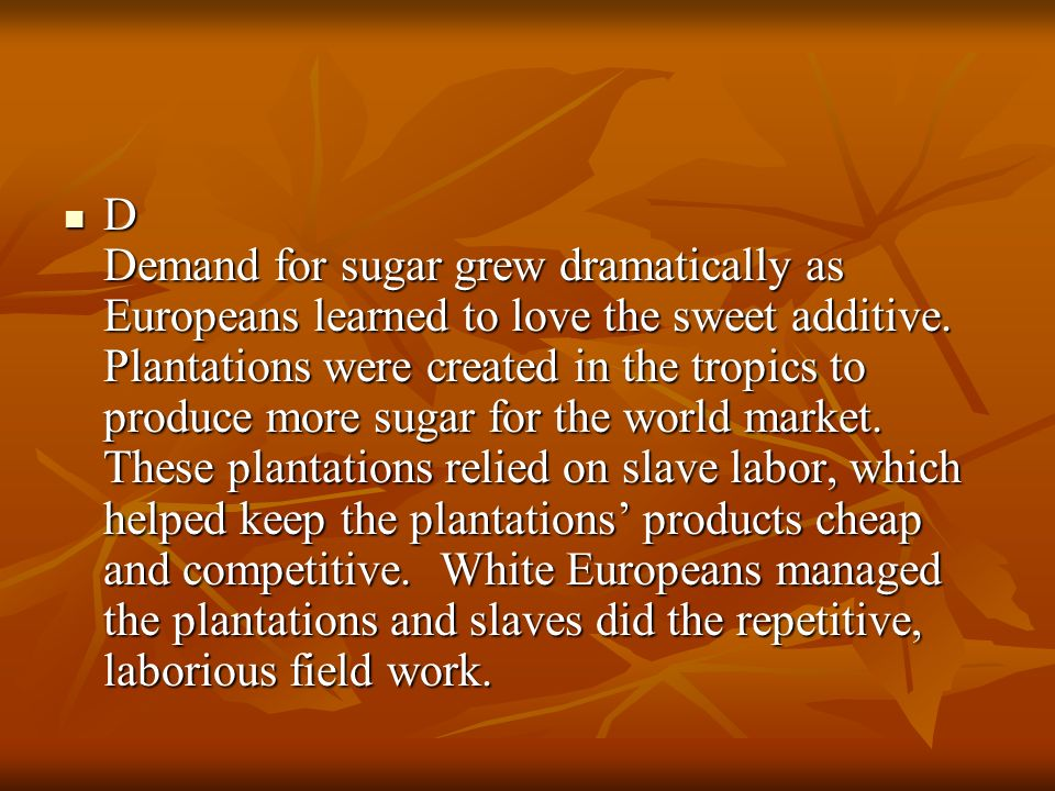 D Demand for sugar grew dramatically as Europeans learned to love the sweet additive.