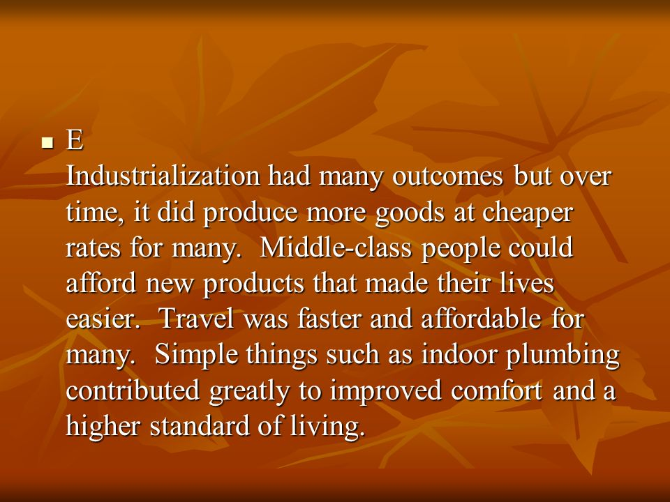 E Industrialization had many outcomes but over time, it did produce more goods at cheaper rates for many.