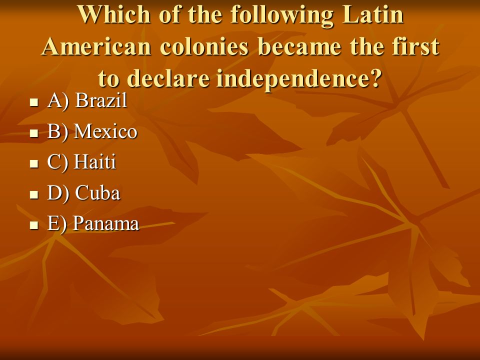 Which of the following Latin American colonies became the first to declare independence