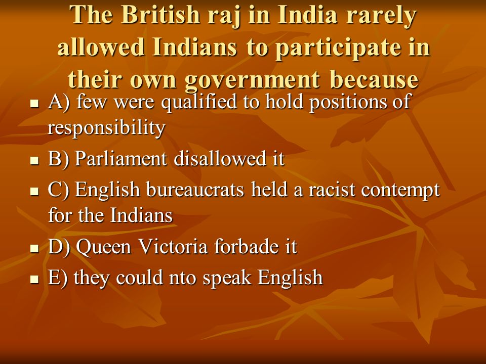 The British raj in India rarely allowed Indians to participate in their own government because