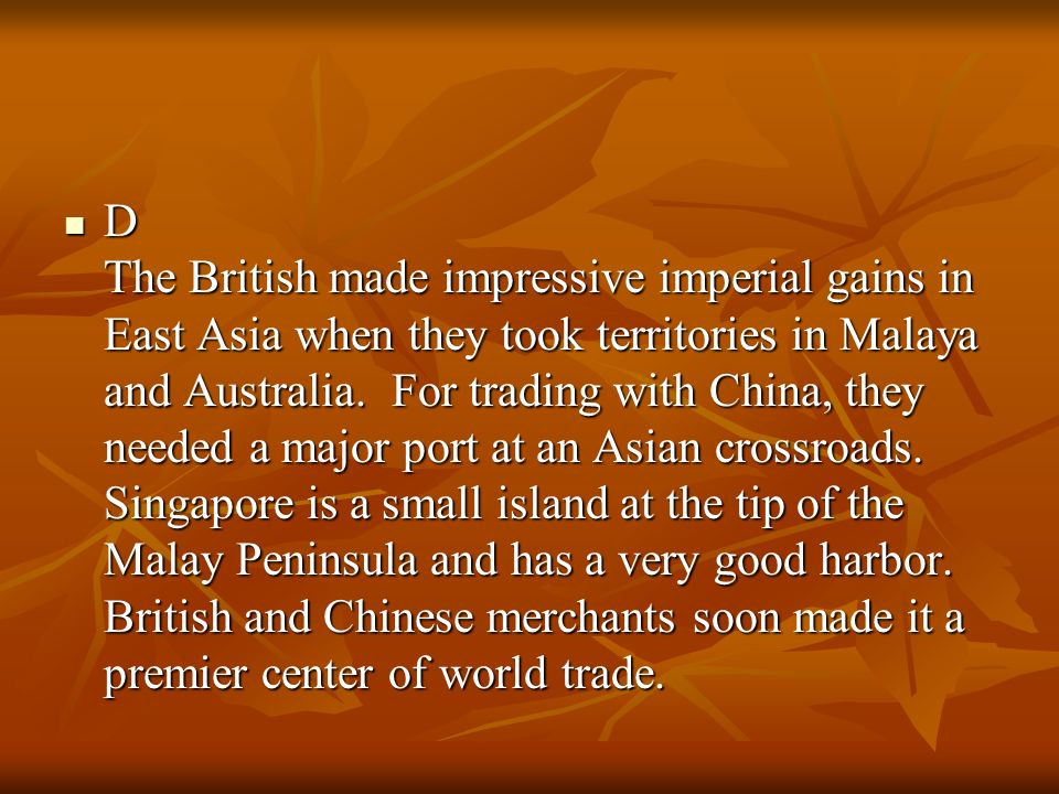 D The British made impressive imperial gains in East Asia when they took territories in Malaya and Australia.