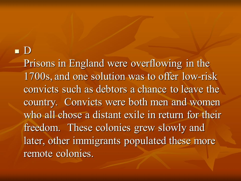 D Prisons in England were overflowing in the 1700s, and one solution was to offer low-risk convicts such as debtors a chance to leave the country.
