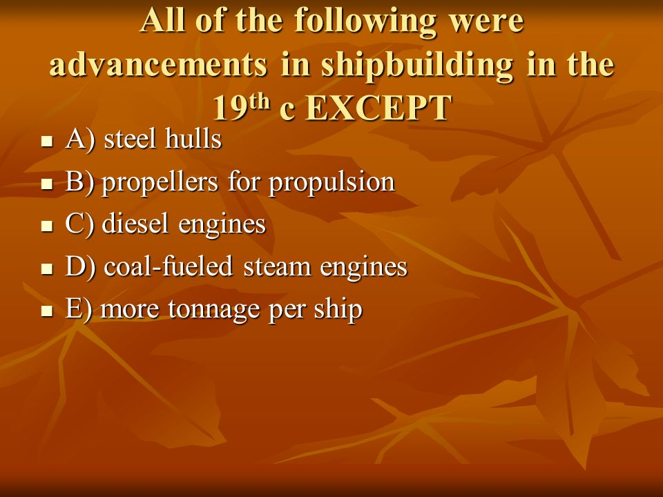 All of the following were advancements in shipbuilding in the 19th c EXCEPT