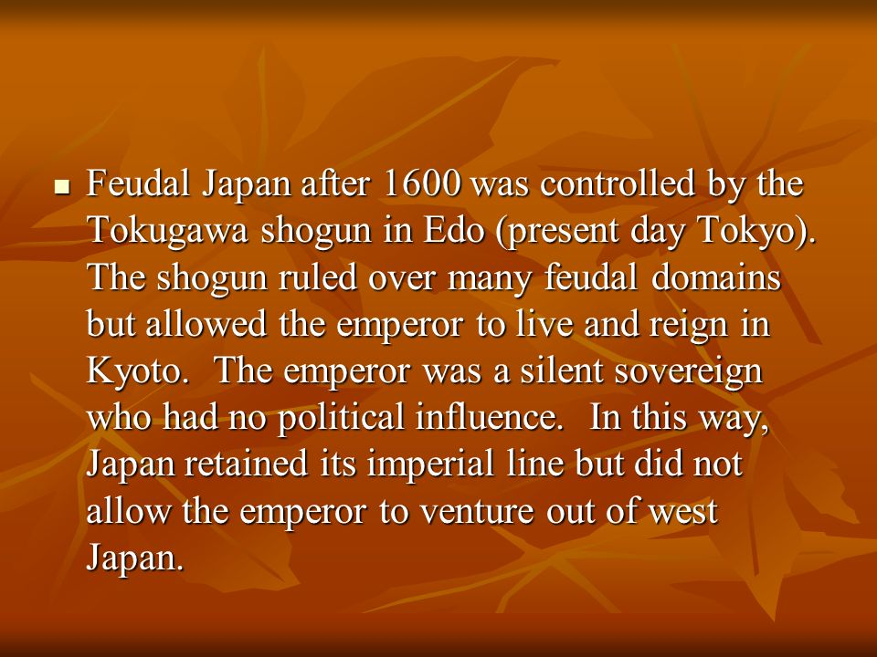 Feudal Japan after 1600 was controlled by the Tokugawa shogun in Edo (present day Tokyo).