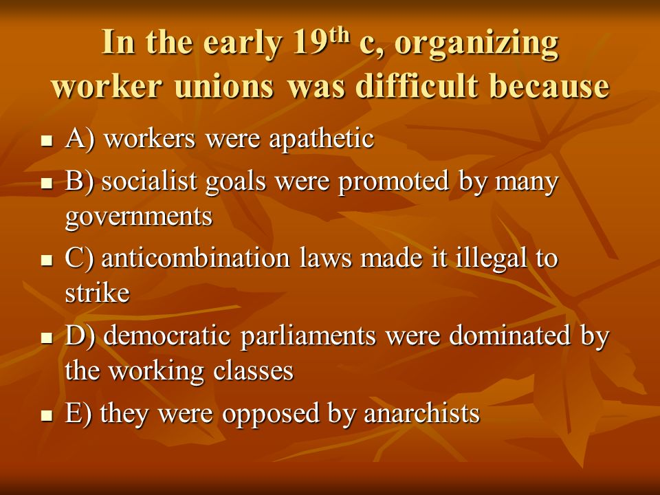 In the early 19th c, organizing worker unions was difficult because