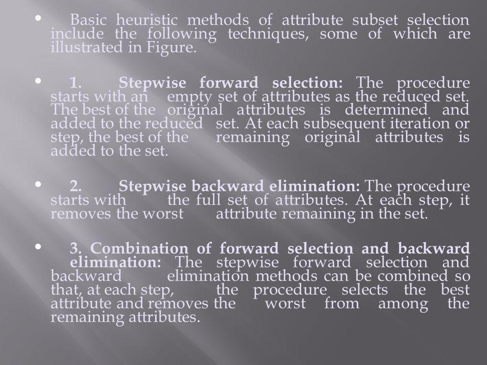 Basic heuristic methods of attribute subset selection include the following techniques, some of which are illustrated in Figure.