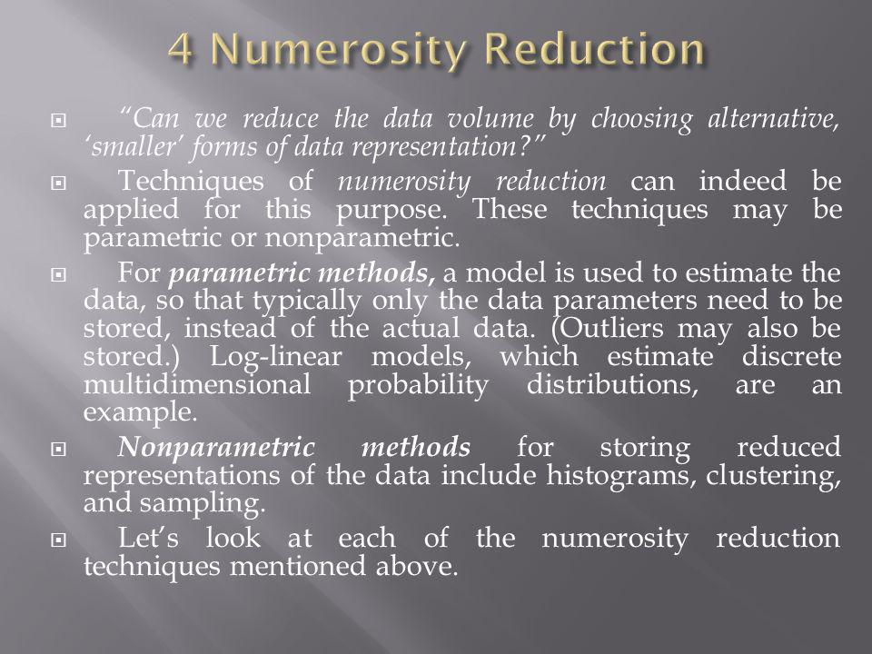 4 Numerosity Reduction Can we reduce the data volume by choosing alternative, 'smaller' forms of data representation