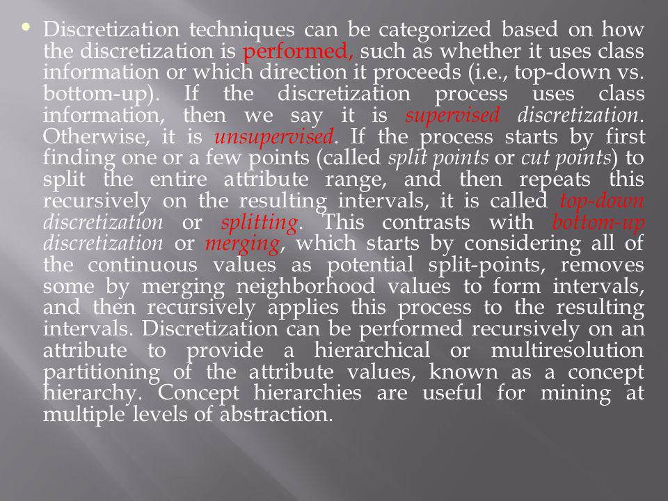 Discretization techniques can be categorized based on how the discretization is performed, such as whether it uses class information or which direction it proceeds (i.e., top-down vs.