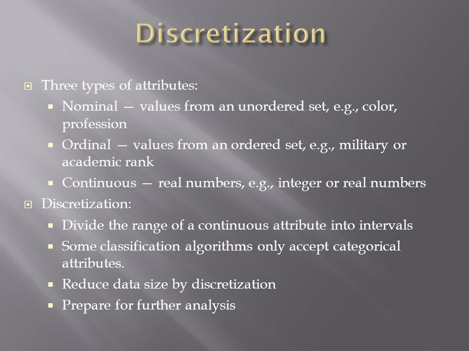 Discretization Three types of attributes: