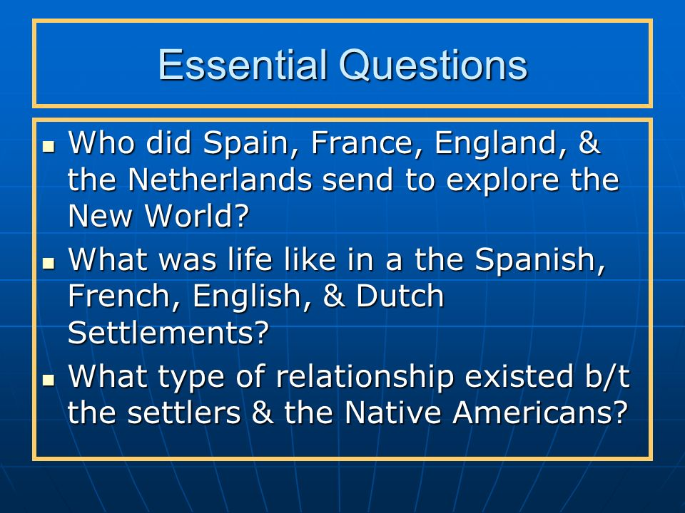 Essential Questions Who did Spain, France, England, & the Netherlands send to explore the New World