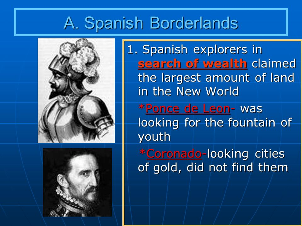 A. Spanish Borderlands 1. Spanish explorers in search of wealth claimed the largest amount of land in the New World.