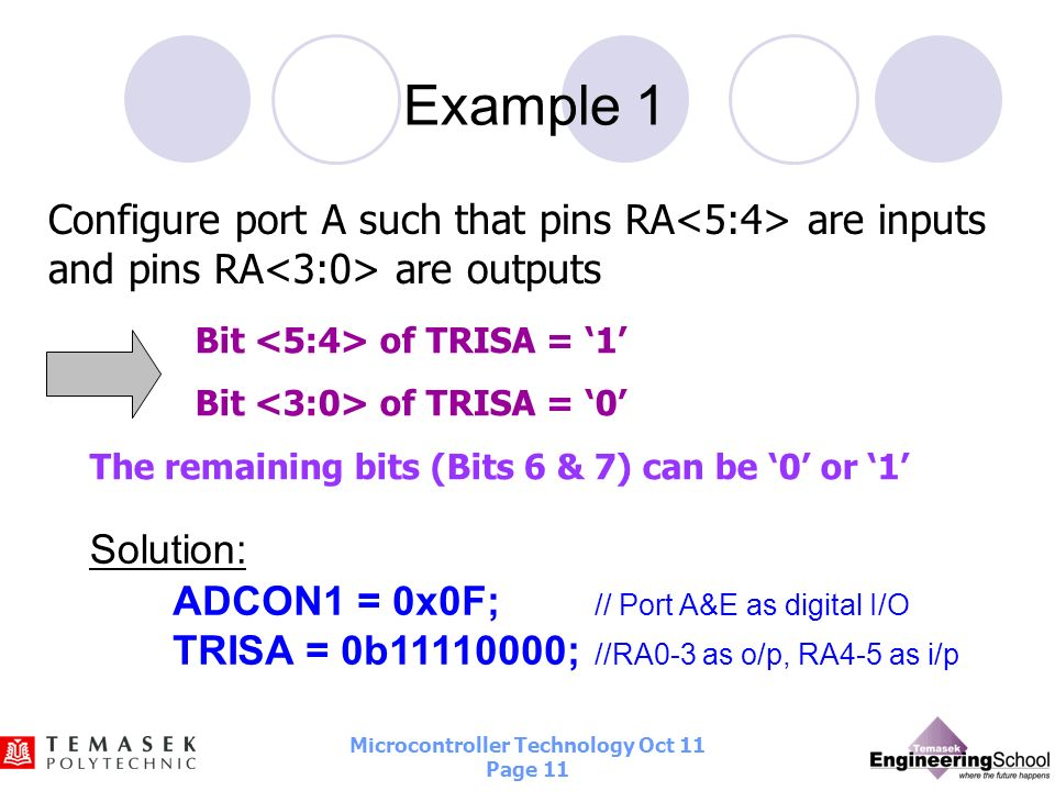 Example 1 Configure port A such that pins RA<5:4> are inputs and pins RA<3:0> are outputs. Bit <5:4> of TRISA = '1'