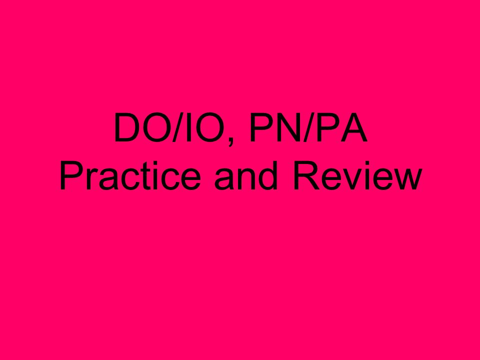 DO/IO, PN/PA Practice and Review