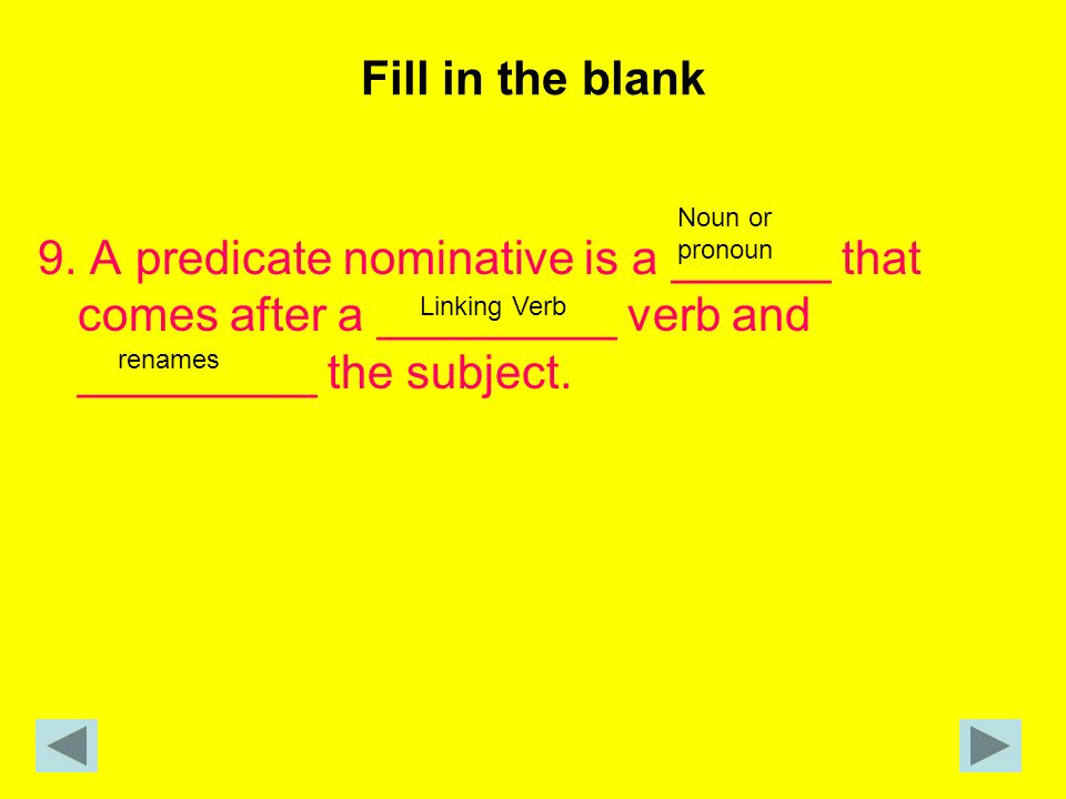 Fill in the blank 9. A predicate nominative is a ______ that comes after a _________ verb and _________ the subject.