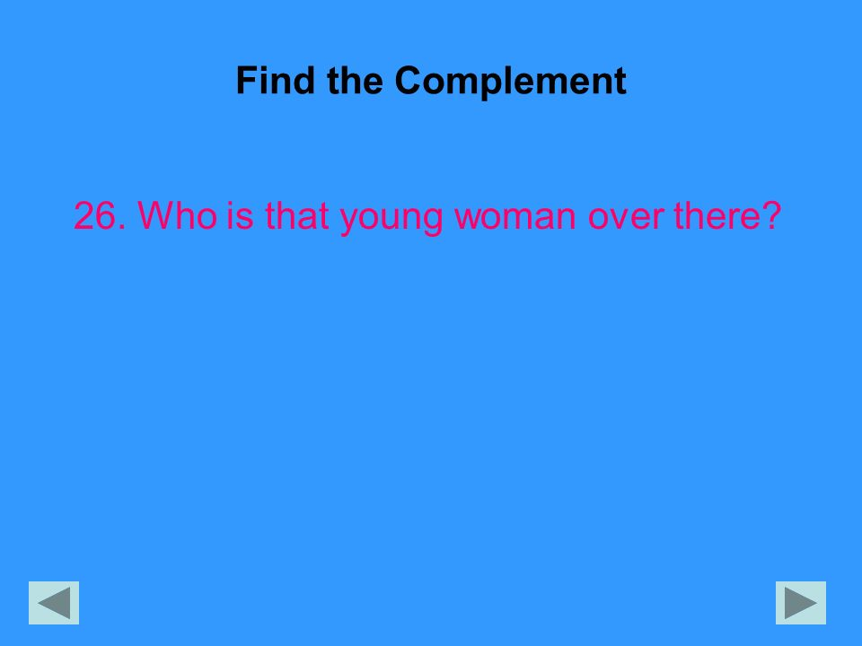 Find the Complement 26. Who is that young woman over there