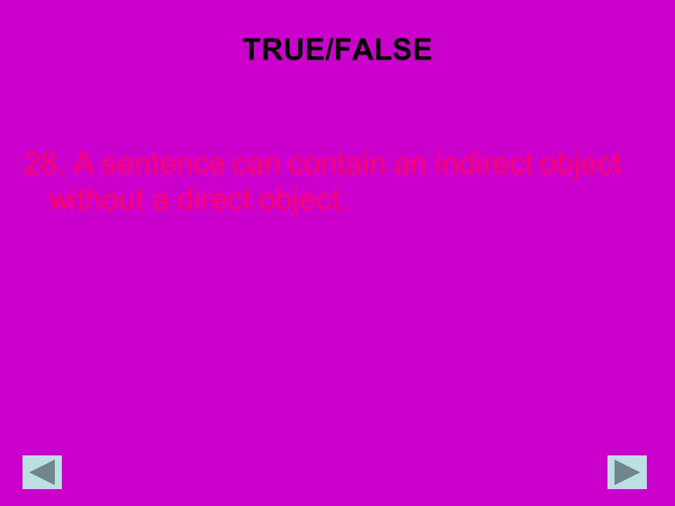 TRUE/FALSE 28. A sentence can contain an indirect object without a direct object.