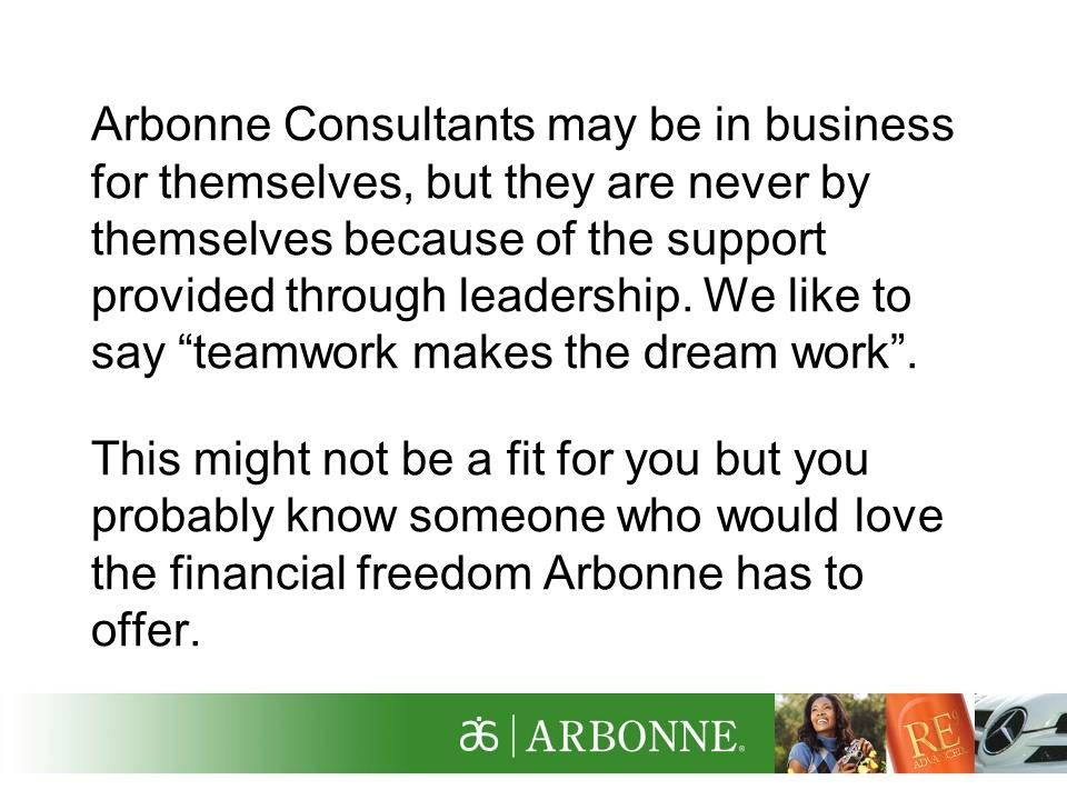 Arbonne Consultants may be in business for themselves, but they are never by themselves because of the support provided through leadership. We like to say teamwork makes the dream work .