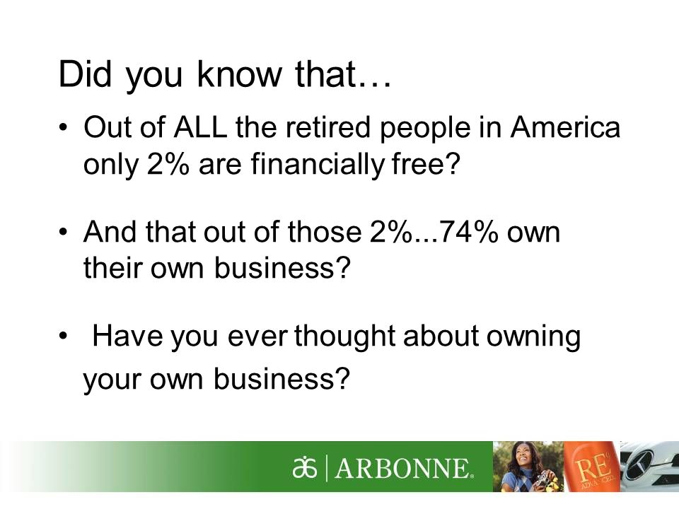 Did you know that… Out of ALL the retired people in America only 2% are financially free And that out of those 2%...74% own their own business