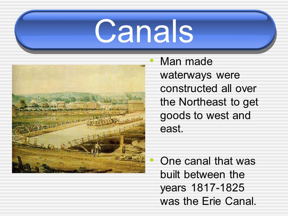 Canals Man made waterways were constructed all over the Northeast to get goods to west and east.