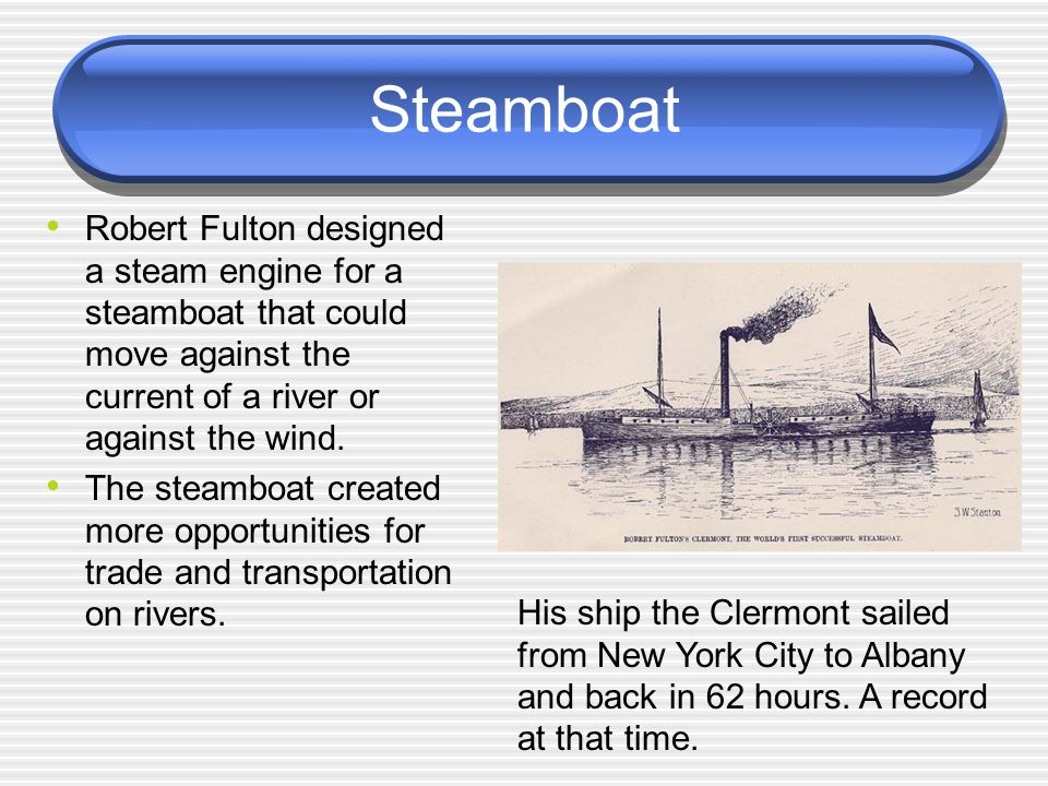 Steamboat Robert Fulton designed a steam engine for a steamboat that could move against the current of a river or against the wind.