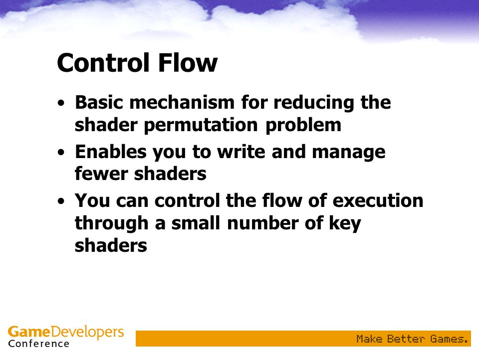 Control Flow Basic mechanism for reducing the shader permutation problem. Enables you to write and manage fewer shaders.