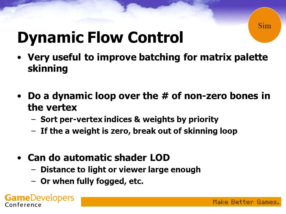 Sim Dynamic Flow Control. Very useful to improve batching for matrix palette skinning. Do a dynamic loop over the # of non-zero bones in the vertex.