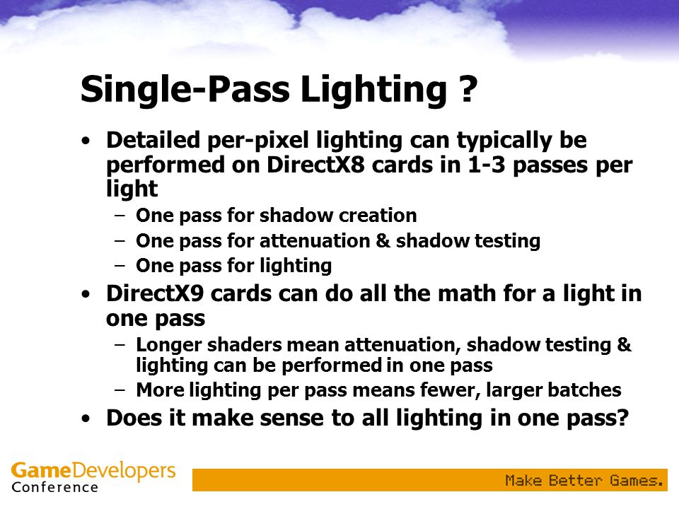 Single-Pass Lighting Detailed per-pixel lighting can typically be performed on DirectX8 cards in 1-3 passes per light.