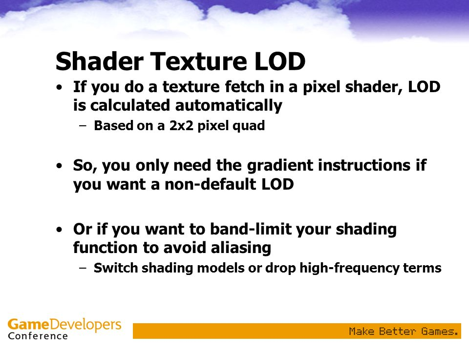 Shader Texture LOD If you do a texture fetch in a pixel shader, LOD is calculated automatically. Based on a 2x2 pixel quad.