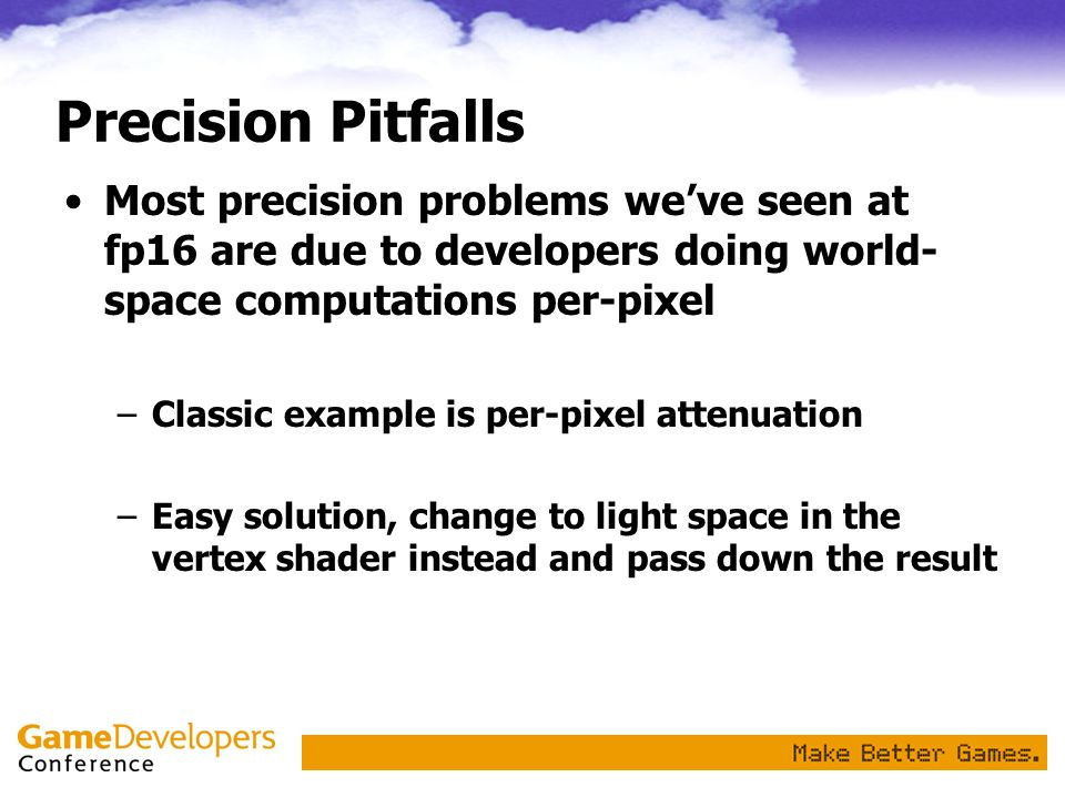 Precision Pitfalls Most precision problems we've seen at fp16 are due to developers doing world-space computations per-pixel.