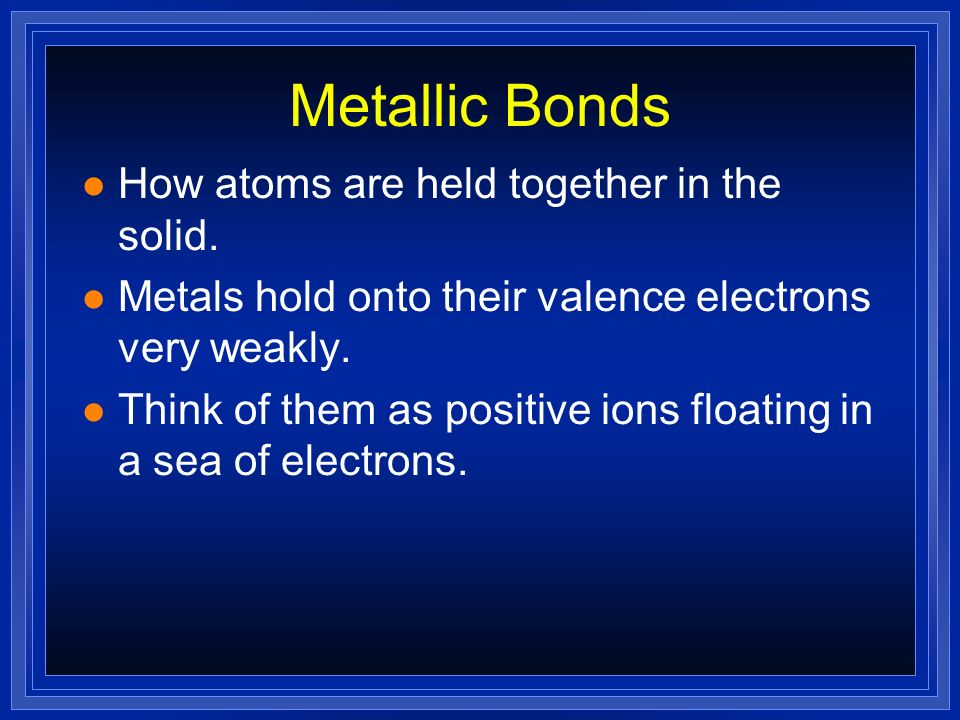 Metallic Bonds How atoms are held together in the solid.