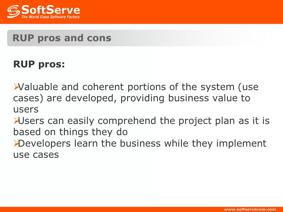 RUP pros and cons RUP pros: Valuable and coherent portions of the system (use cases) are developed, providing business value to users.