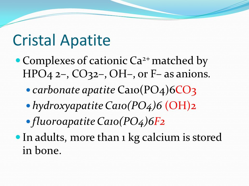 Cristal Apatite Complexes of cationic Ca2+ matched by HPO4 2–, CO32–, OH–, or F– as anions. carbonate apatite Ca10(PO4)6CO3.