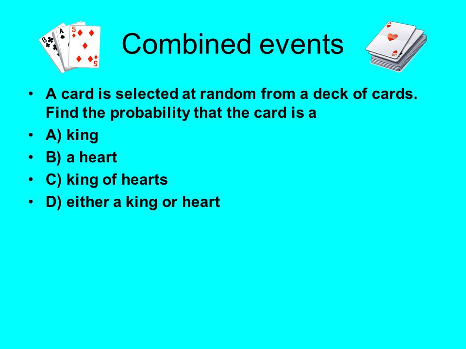 Combined events A card is selected at random from a deck of cards. Find the probability that the card is a.