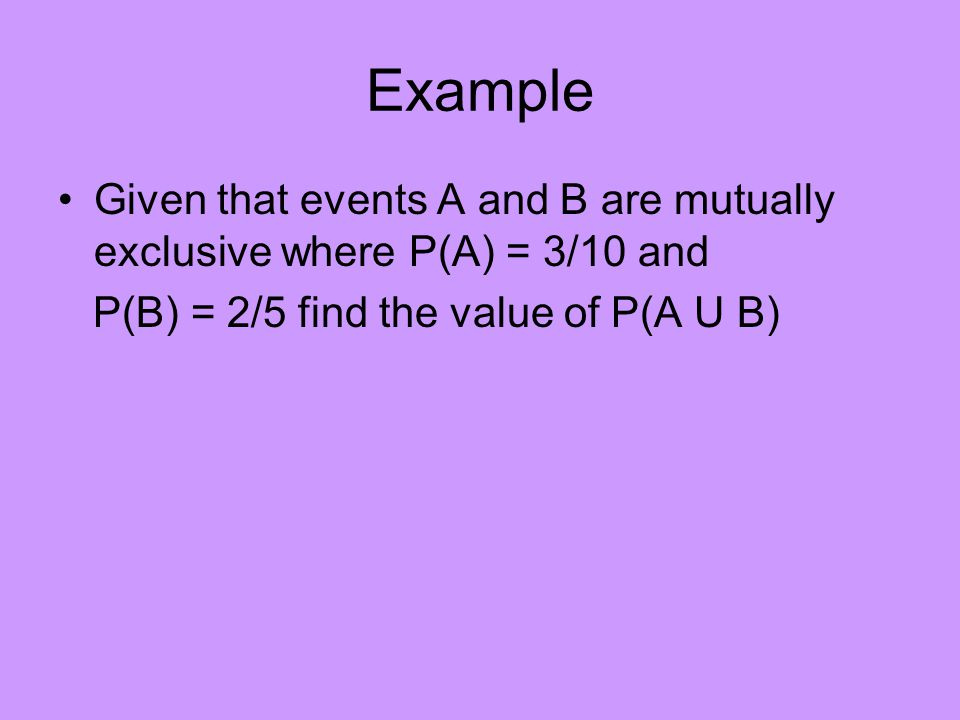 Example Given that events A and B are mutually exclusive where P(A) = 3/10 and.