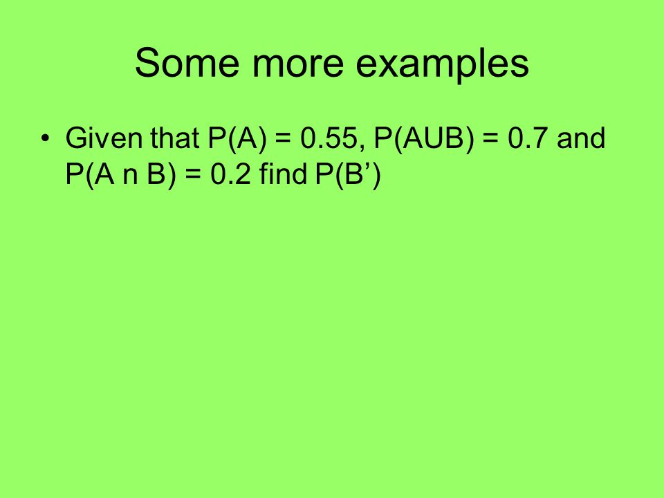 Some more examples Given that P(A) = 0.55, P(AUB) = 0.7 and P(A n B) = 0.2 find P(B')