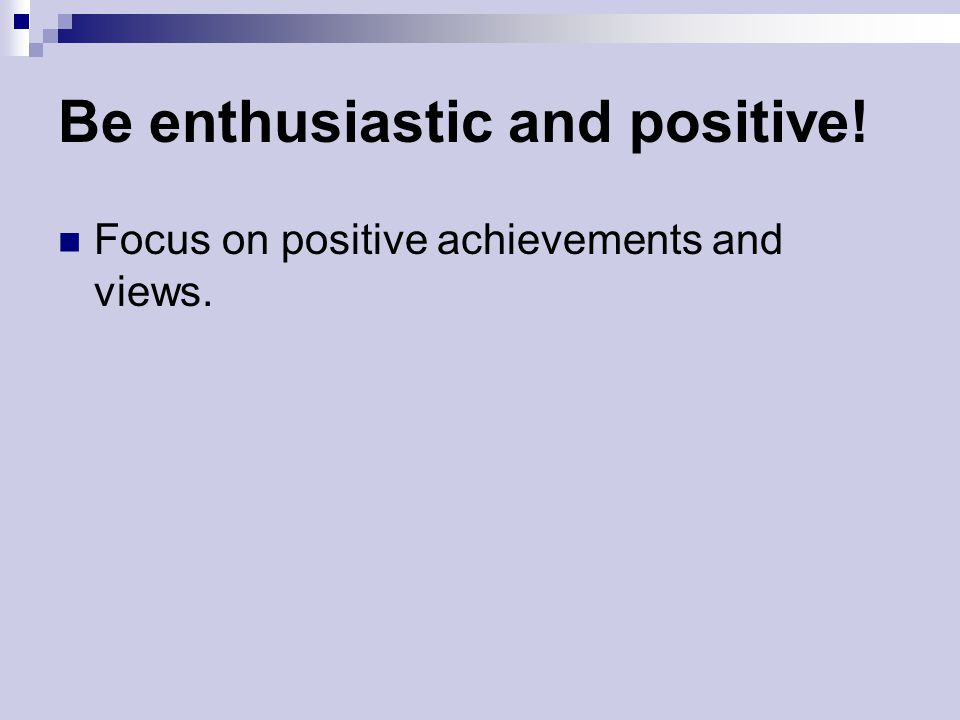 Be enthusiastic and positive!