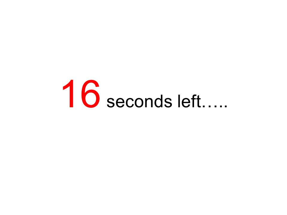 16 seconds left…..