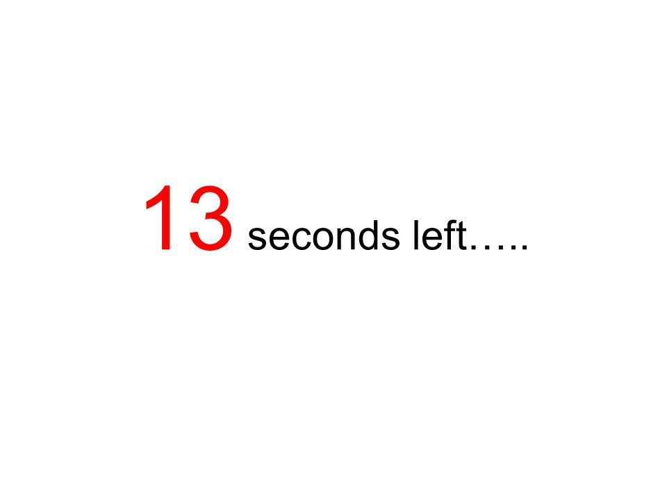 13 seconds left…..