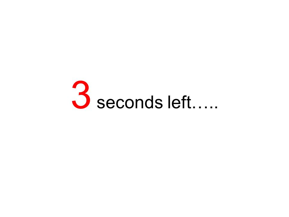 3 seconds left…..