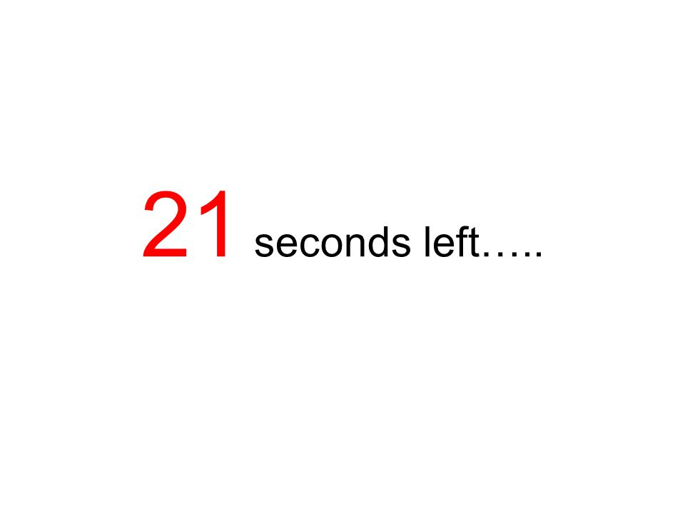 21 seconds left…..