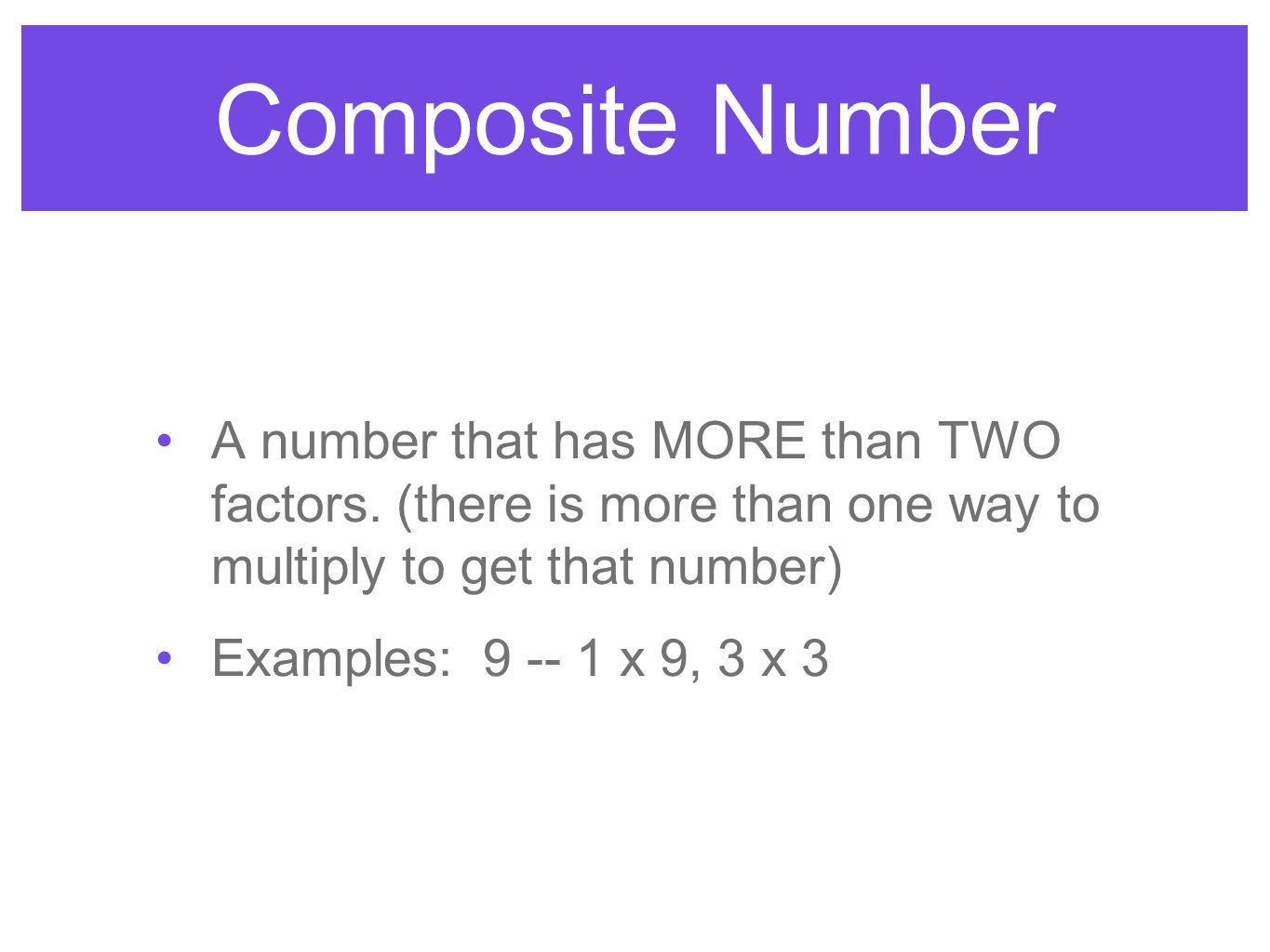 Composite Number A number that has MORE than TWO factors. (there is more than one way to multiply to get that number)