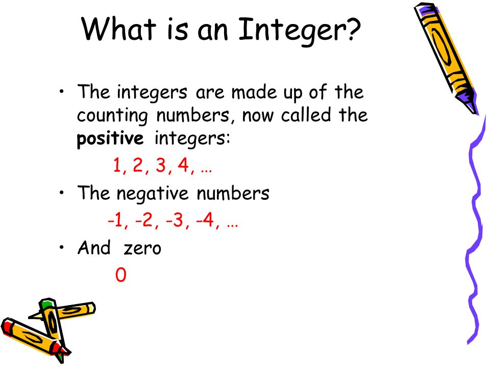 What is an Integer The integers are made up of the counting numbers, now called the positive integers: